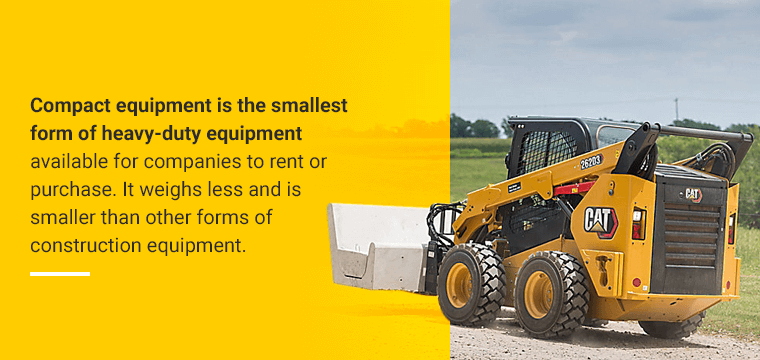 Compact equipment is the smallest form of heavy-duty equipment available for companies to rent or purchase. It weighs less and is smaller than other forms of construction equipment.