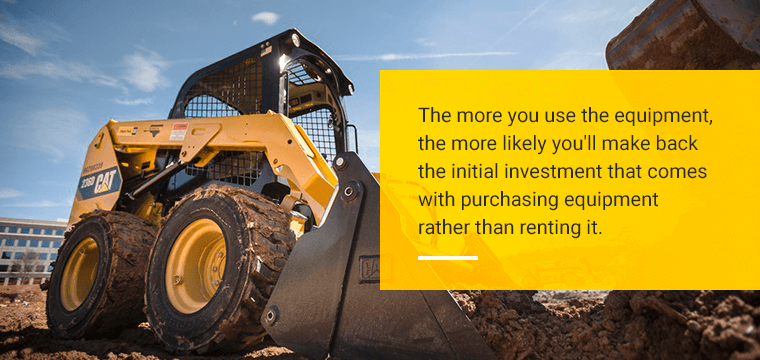 The more you use the equipment, the more likely you'll make back the initial investment that comes with purchasing equipment rather than renting it.