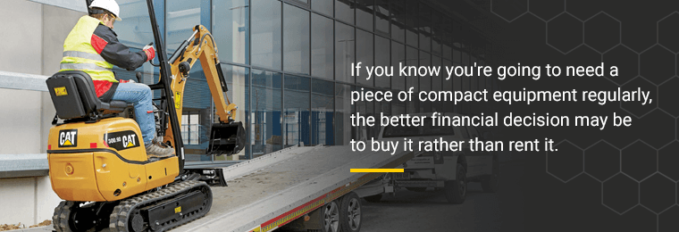If you know you're going to need a piece of compact equipment regularly, the better financial decision may be to buy it rather than rent it.