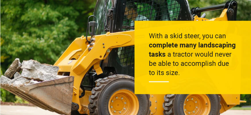 With a skid steer, you can complete many landscaping tasks a tractor would never be able to accomplish due to its size.