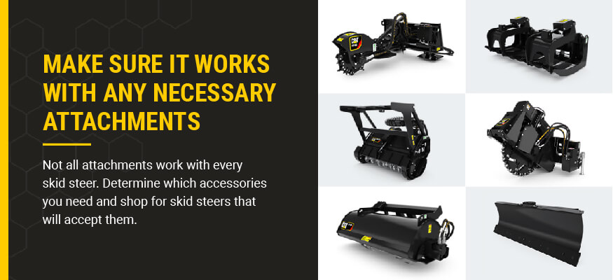 Make sure it works with any necessary attachments: Not all attachments work with every skid steer. Determine which accessories you need and shop for skid steers that will accept them.
