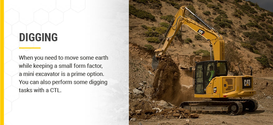 Digging: When you need to move some earth while keeping a small form factor, a mini excavator is a prime option.You can also perform some digging tasks with a CTL.